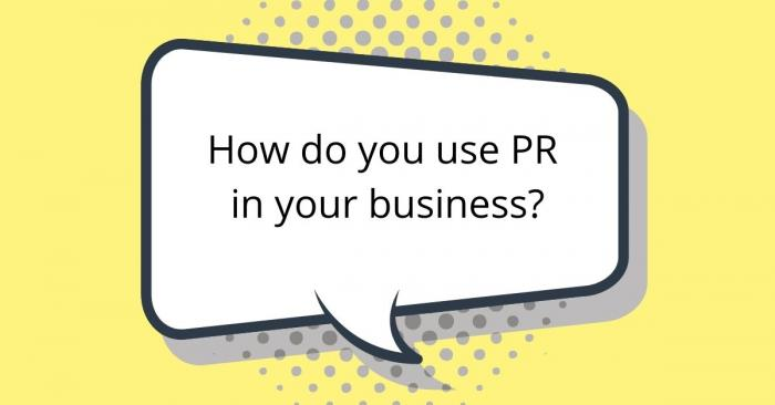 How do you use PR in your business?
